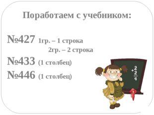 Поработаем с учебником: №427 1гр. – 1 строка 2гр. – 2 строка №433 (1 столбец)
