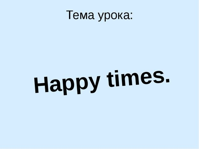 Тема урока: Happy times.