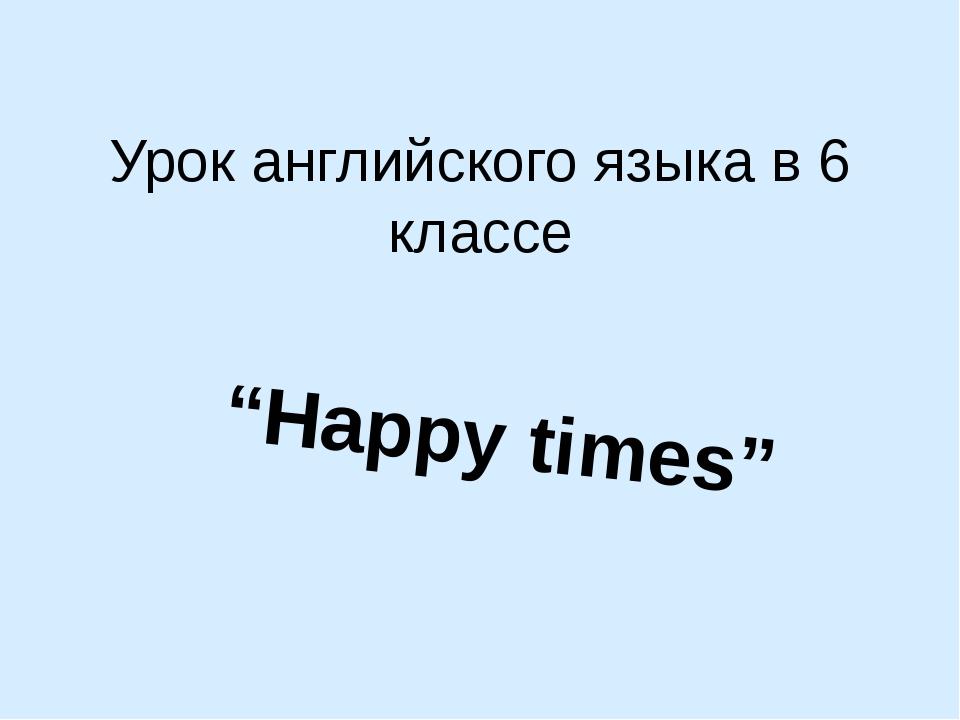 """Урок английского языка в 6 классе """"Happy times"""""""
