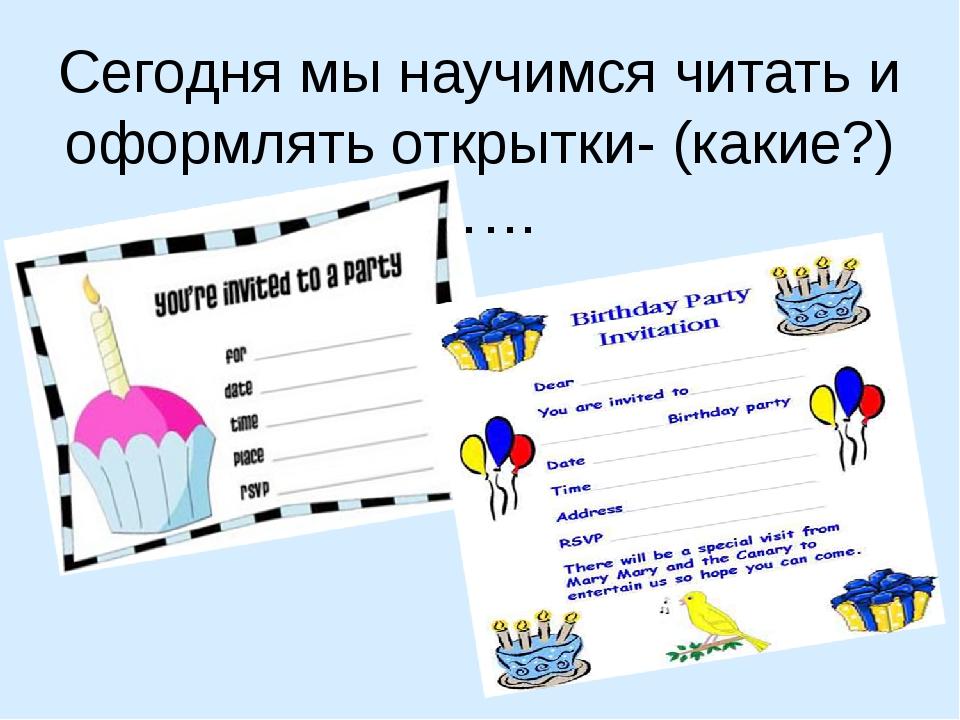 Сегодня мы научимся читать и оформлять открытки- (какие?)……