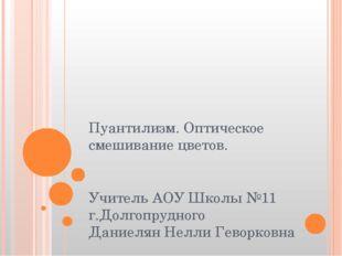 Пуантилизм. Оптическое смешивание цветов. Учитель АОУ Школы №11 г.Долгопрудно