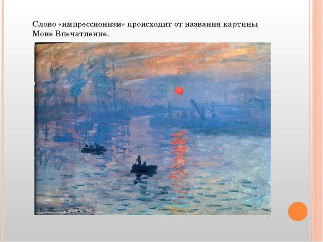 Слово «импрессионизм» происходит от названия картины Моне Впечатление.
