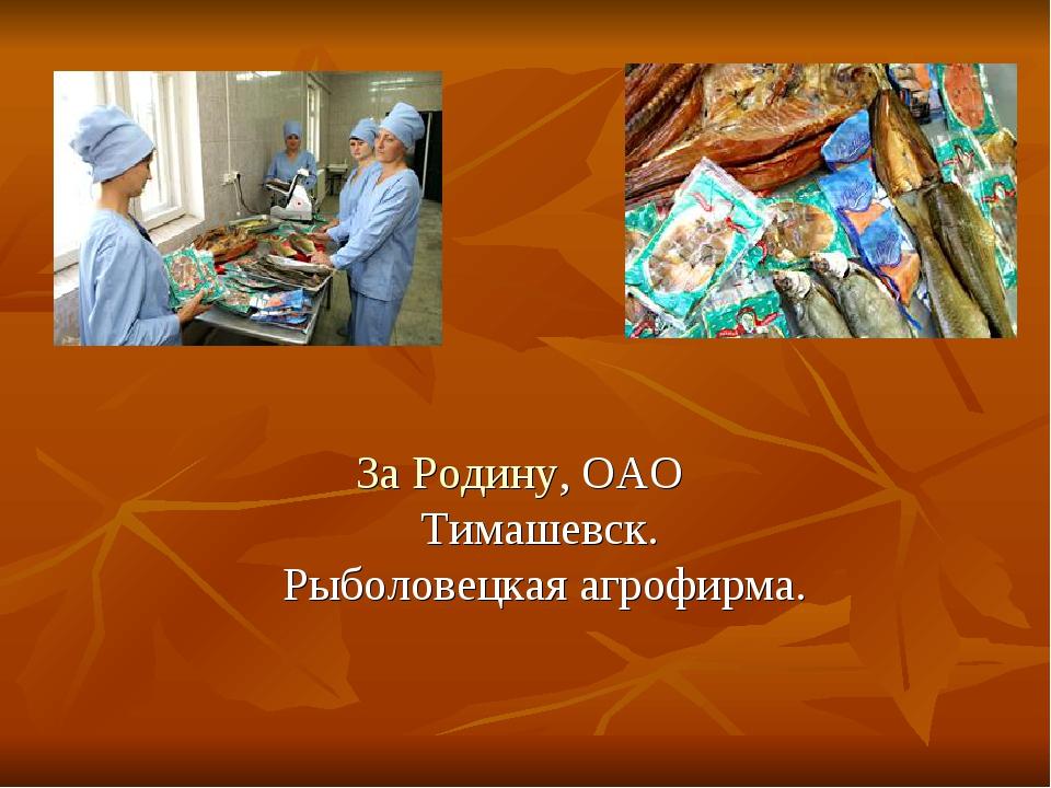 За Родину, ОАО Тимашевск. Рыболовецкая агрофирма.