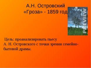 А.Н. Островский «Гроза» - 1859 год Цель: проанализировать пьесу А. Н. Островс