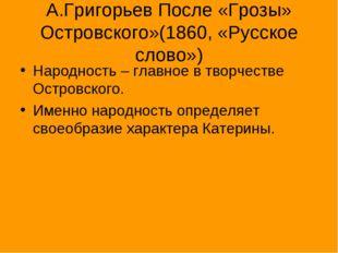 А.Григорьев После «Грозы» Островского»(1860, «Русское слово») Народность – гл