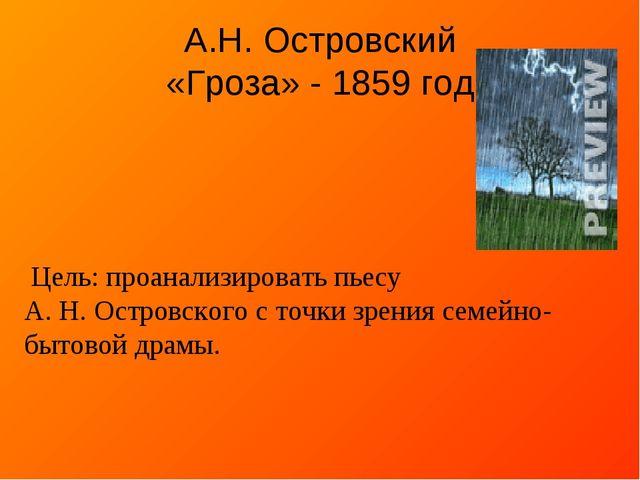 А.Н. Островский «Гроза» - 1859 год Цель: проанализировать пьесу А. Н. Островс...