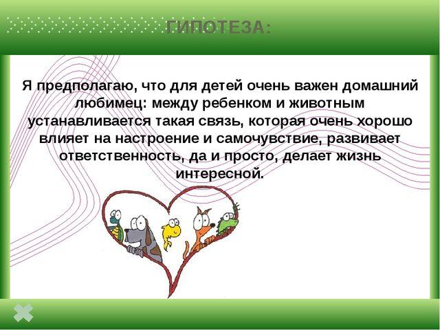 ГИПОТЕЗА: Я предполагаю, что для детей очень важен домашний любимец: между р...