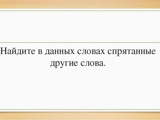 Найдите в данных словах спрятанные другие слова.