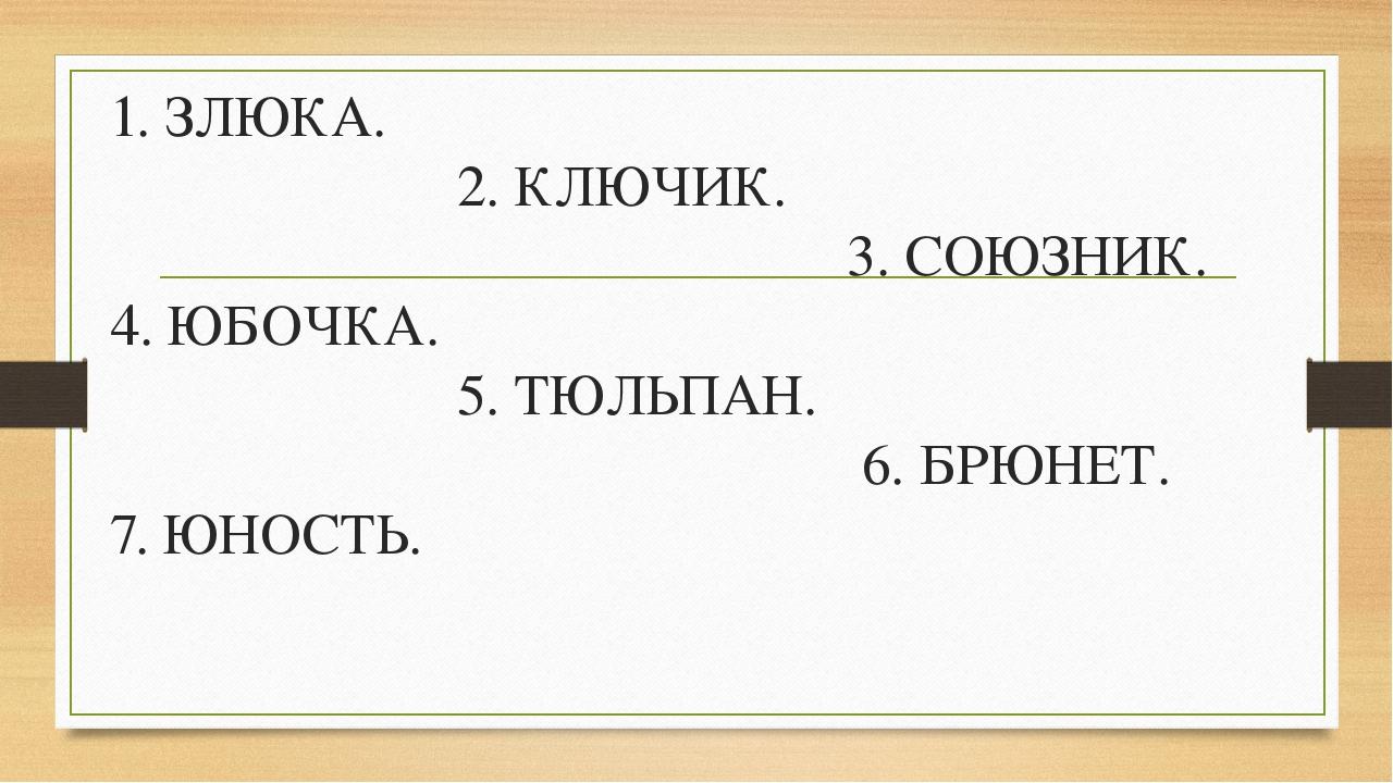 1. ЗЛЮКА. 2. КЛЮЧИК. 3. СОЮЗНИК. 4. ЮБОЧКА. 5. ТЮЛЬПАН. 6. БРЮНЕТ. 7. ЮНОСТЬ.