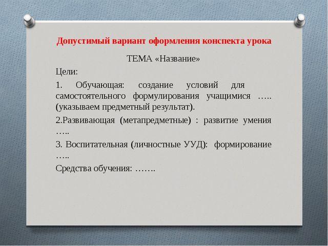 Допустимый вариант оформления конспекта урока ТЕМА «Название» Цели: 1. Обучаю...
