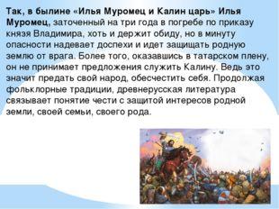 Так, в былине «Илья Муромец и Калин царь» Илья Муромец,заточенный на три год
