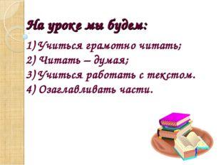 На уроке мы будем: 1) Учиться грамотно читать; 2) Читать – думая; 3) Учиться