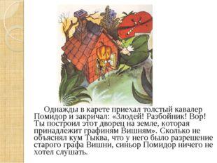 Однажды в карете приехал толстый кавалер Помидор и закричал: «Злодей! Разбой