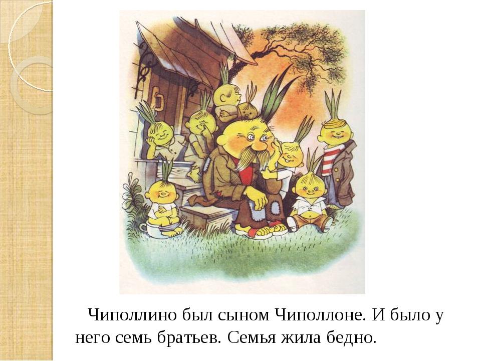 Чиполлино был сыном Чиполлоне. И было у него семь братьев. Семья жила бедно.