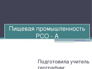 Пищевая промышленность РСО - А Подготовила учитель географии: Елканова Людмил