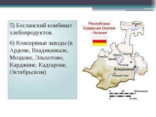 5) Бесланский комбинат хлебопродуктов. 6) Консервные заводы (в Ардоне, Владик
