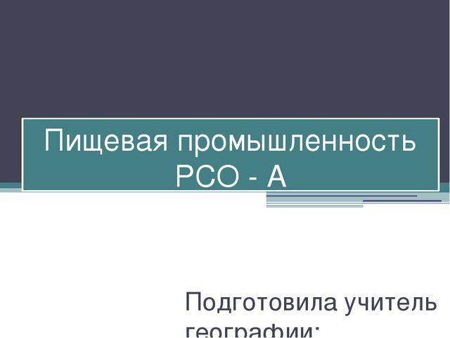 Пищевая промышленность РСО - А Подготовила учитель географии: Елканова Людмил...