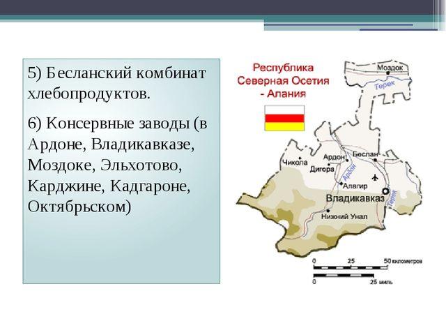 5) Бесланский комбинат хлебопродуктов. 6) Консервные заводы (в Ардоне, Владик...