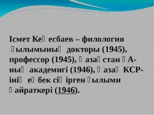 Ісмет Кеңесбаев–филологияғылымының докторы (1945), профессор (1945),Қазақ