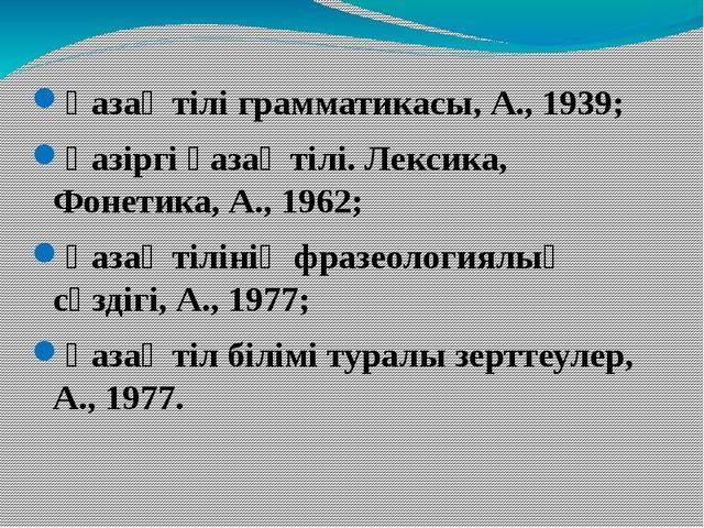 Қазақ тілі грамматикасы, А., 1939; Қазіргі қазақ тілі. Лексика, Фонетика, А.,...