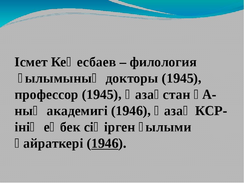 Ісмет Кеңесбаев–филологияғылымының докторы (1945), профессор (1945),Қазақ...