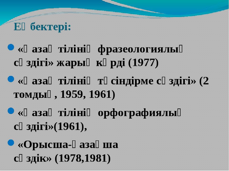 Еңбектері: «Қазақ тілінің фразеологиялық сөздігі»жарық көрді (1977) «Қазақ т...