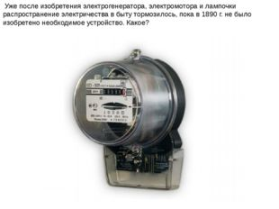 Уже после изобретения электрогенератора, электромотора и лампочки распростра