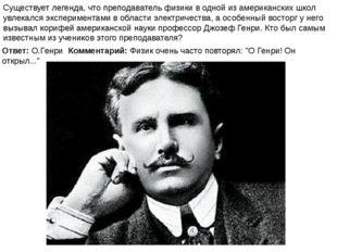 """Ответ: О.Генри Комментарий: Физик очень часто повторял: """"О Генри! Он открыл.."""