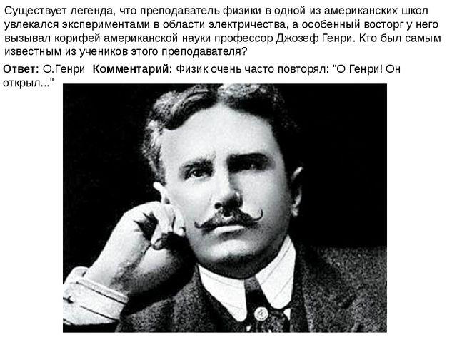 """Ответ: О.Генри Комментарий: Физик очень часто повторял: """"О Генри! Он открыл....."""