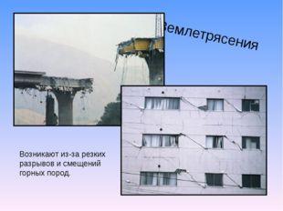 Землетрясения Возникают из-за резких разрывов и смещений горных пород.