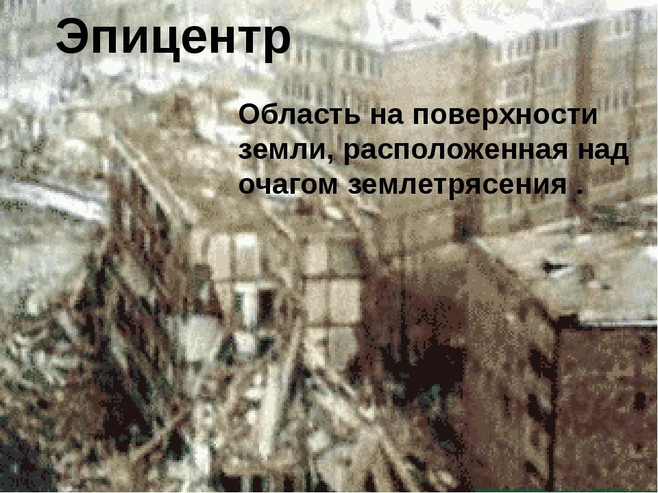 Эпицентр Область на поверхности земли, расположенная над очагом землетрясения .