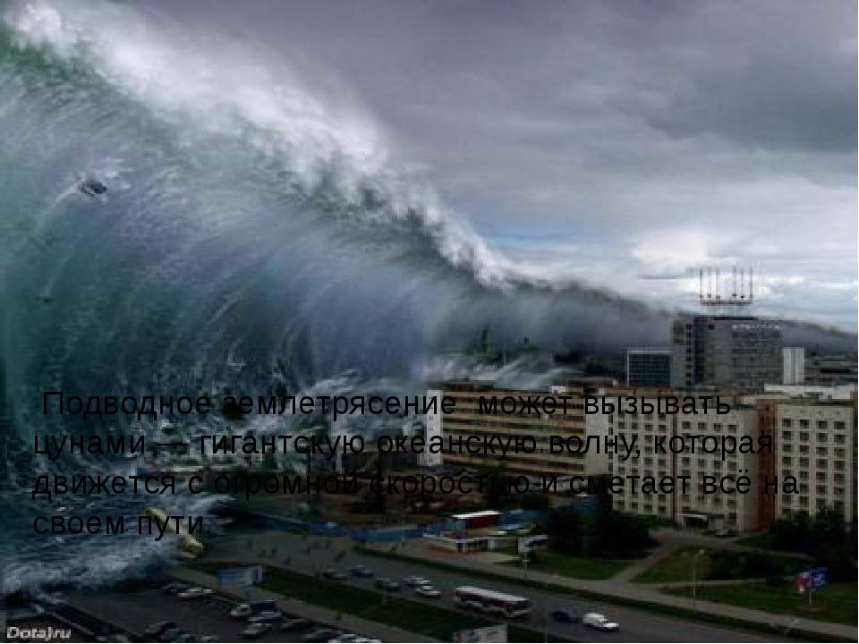 Подводное землетрясение может вызывать цунами — гигантскую океанскую волну,...