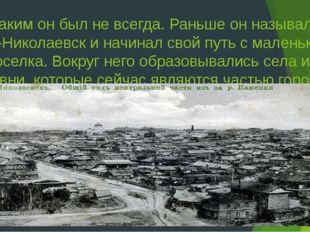 Но таким он был не всегда. Раньше он назывался Ново-Николаевск и начинал свой