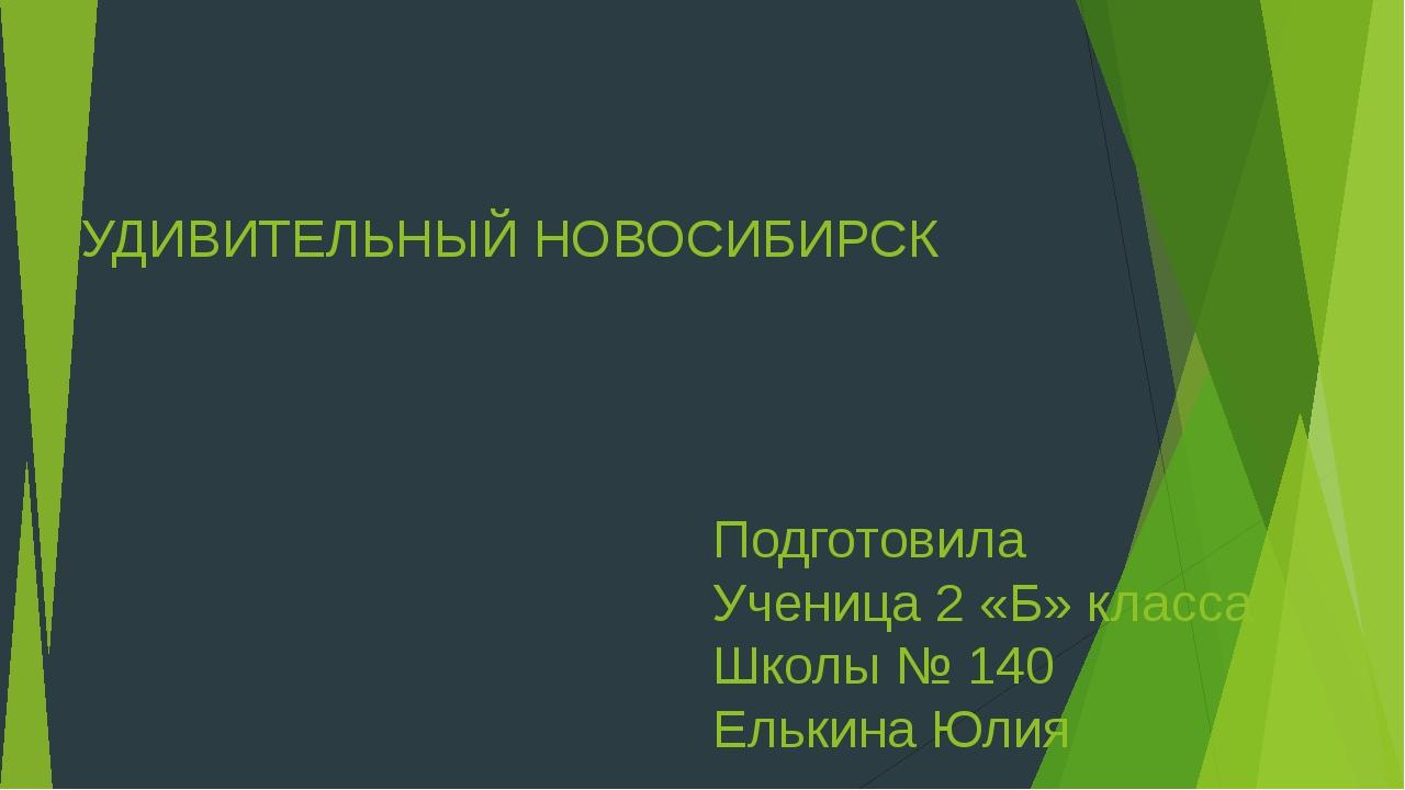 УДИВИТЕЛЬНЫЙ НОВОСИБИРСК Подготовила Ученица 2 «Б» класса Школы № 140 Елькина...