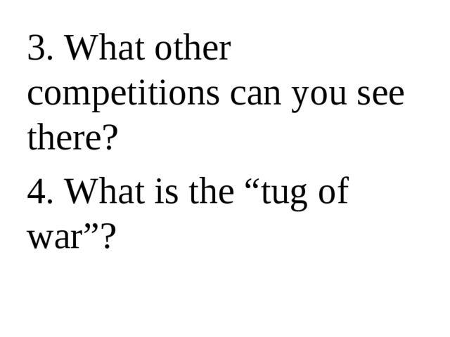"3. What other competitions can you see there? 4. What is the ""tug of war""?"