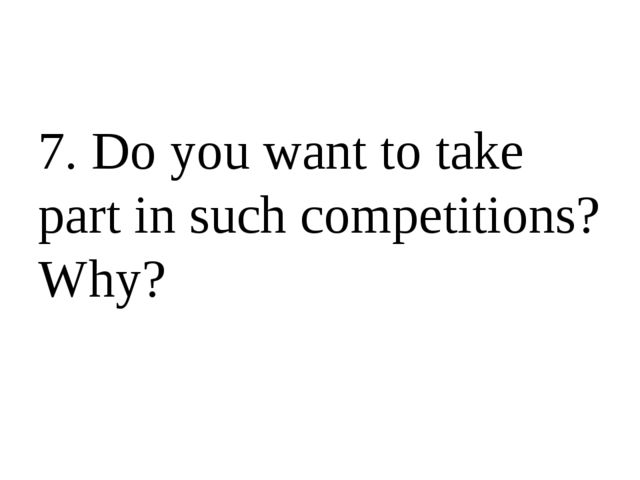 7. Do you want to take part in such competitions? Why?