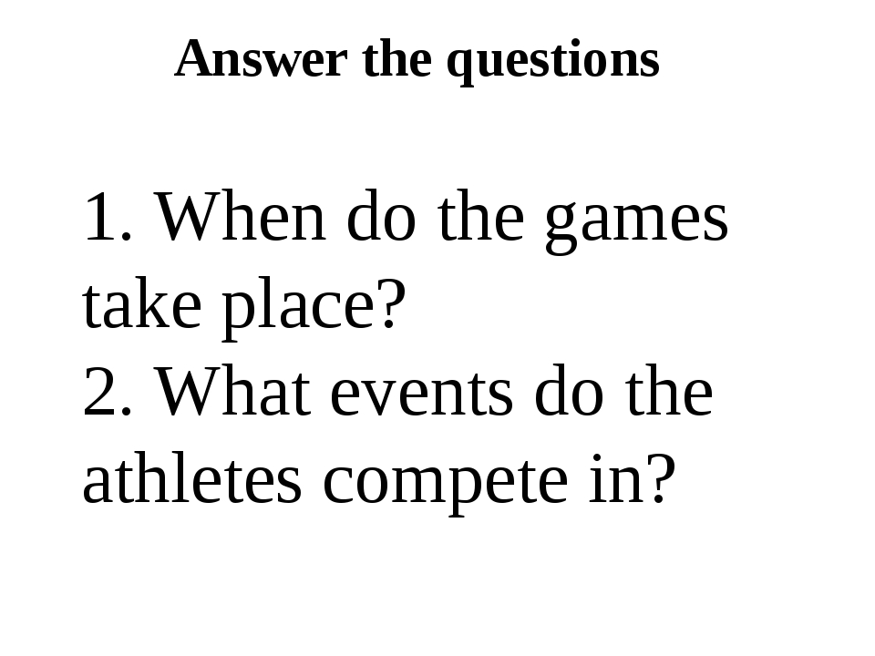 Answer the questions 1. When do the games take place? 2. What events do the a...