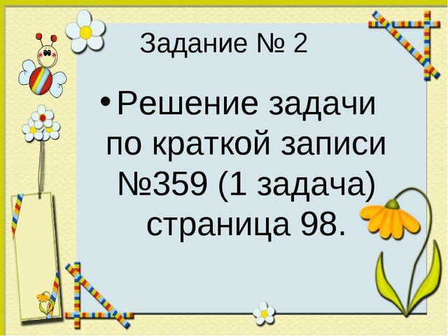Задание № 2 Решение задачи по краткой записи №359 (1 задача) страница 98.
