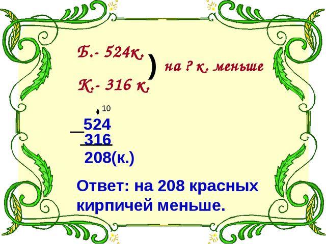 Б.- 524к. К.- 316 к. ) на ? к. меньше 524 316 208(к.) Ответ: на 208 красных к...