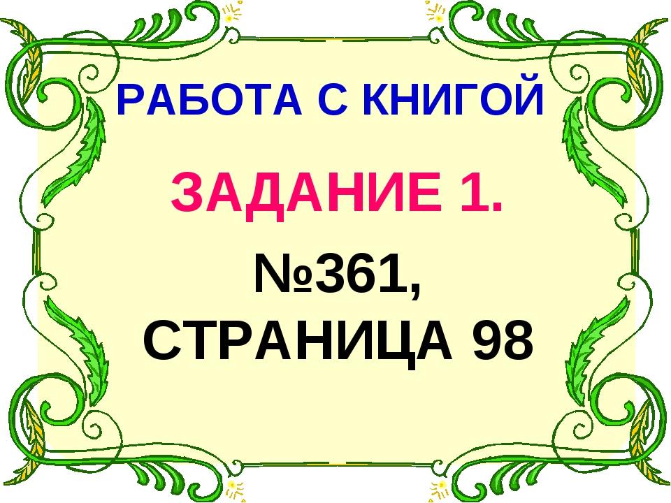 РАБОТА С КНИГОЙ ЗАДАНИЕ 1. №361, СТРАНИЦА 98