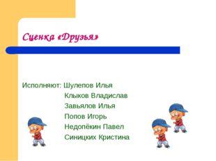Сценка «Друзья» Исполняют: Шулепов Илья Клыков Владислав Завьялов Илья Попов