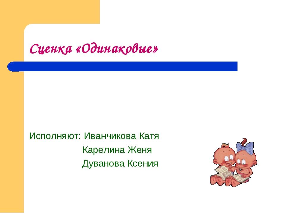 Сценка «Одинаковые» Исполняют: Иванчикова Катя Карелина Женя Дуванова Ксения