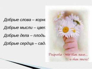 Добрые слова – корни Добрые мысли – цветы Добрые дела – плоды Добрые сердца