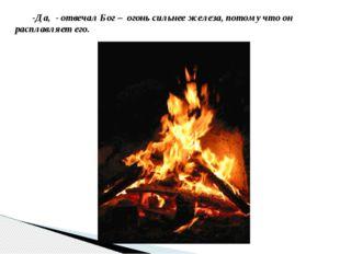-Да, - отвечал Бог – огонь сильнее железа, потому что он расплавляет его.