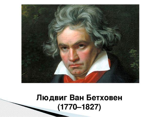 Людвиг Ван Бетховен (1770–1827)