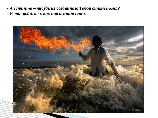 - А есть что – нибудь из созданного Тобой сильнее огня? - Есть, вода, так как...