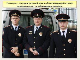 Полиция – государственный орган обеспечивающий охрану порядка, следит за соб