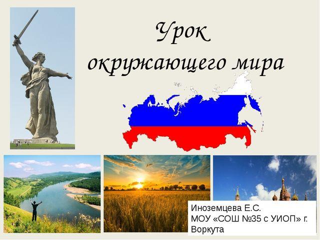 Урок окружающего мира Иноземцева Е.С. МОУ «СОШ №35 с УИОП» г. Воркута