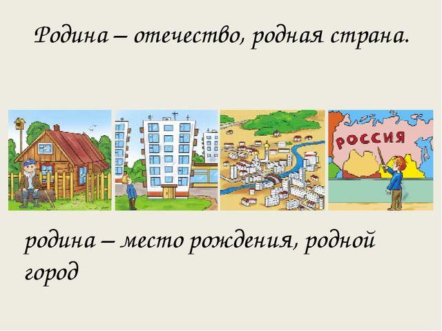 Родина – отечество, родная страна. родина – место рождения, родной город