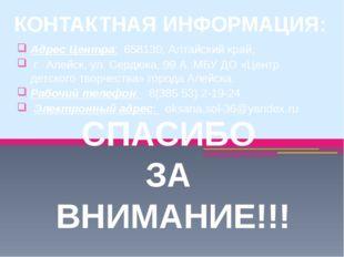 СПАСИБО ЗА ВНИМАНИЕ!!! КОНТАКТНАЯ ИНФОРМАЦИЯ: Адрес Центра:658130, Алтайски